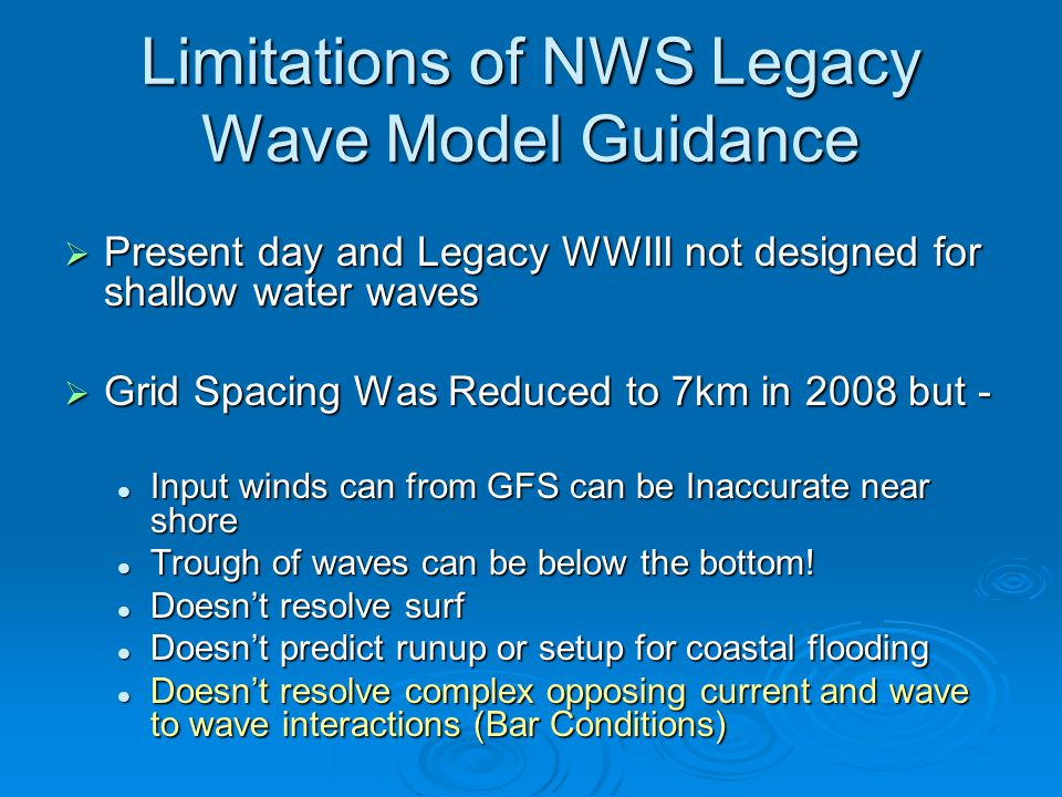 Limitations of NWS Legacy Wave Model Guidance  Present day and Legacy WWIII not designed for shallow water waves  Grid Spacing Was Reduced to 7km in 2008 but - Input winds can from GFS can be Inaccurate near shore Input winds can from GFS can be Inaccurate near shore Trough of waves can be below the bottom.