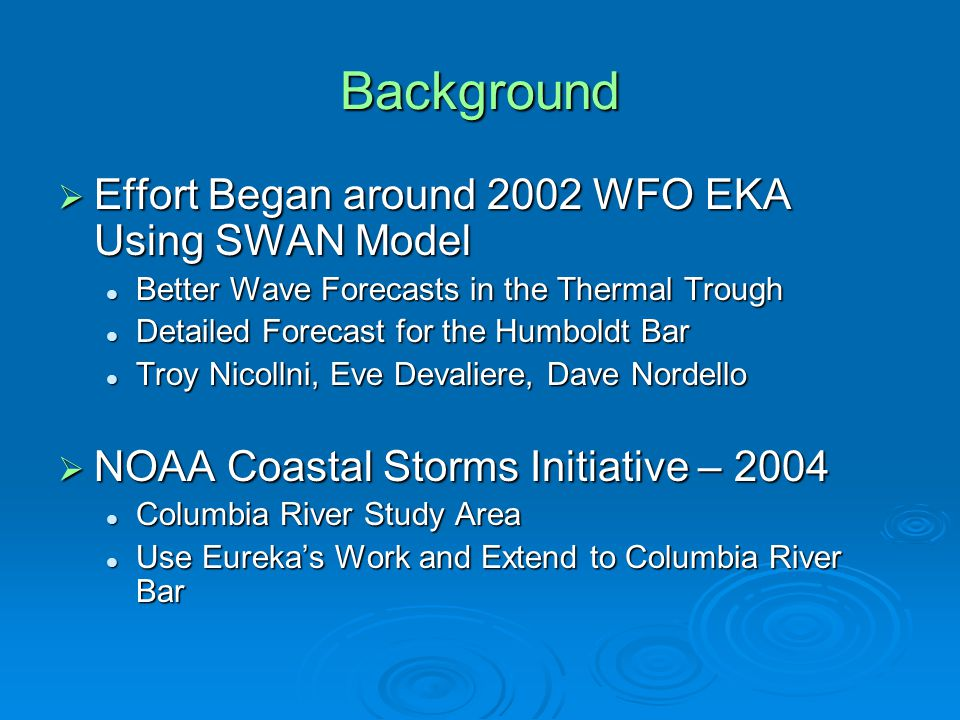 Background  Effort Began around 2002 WFO EKA Using SWAN Model Better Wave Forecasts in the Thermal Trough Better Wave Forecasts in the Thermal Trough Detailed Forecast for the Humboldt Bar Detailed Forecast for the Humboldt Bar Troy Nicollni, Eve Devaliere, Dave Nordello Troy Nicollni, Eve Devaliere, Dave Nordello  NOAA Coastal Storms Initiative – 2004 Columbia River Study Area Columbia River Study Area Use Eureka's Work and Extend to Columbia River Bar Use Eureka's Work and Extend to Columbia River Bar