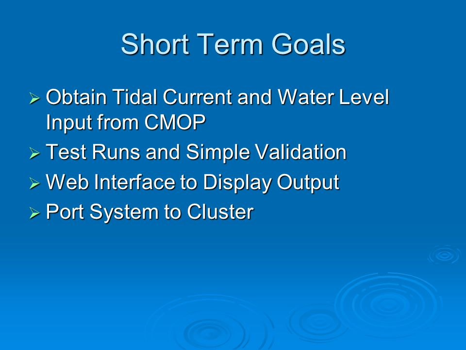 Short Term Goals  Obtain Tidal Current and Water Level Input from CMOP  Test Runs and Simple Validation  Web Interface to Display Output  Port System to Cluster
