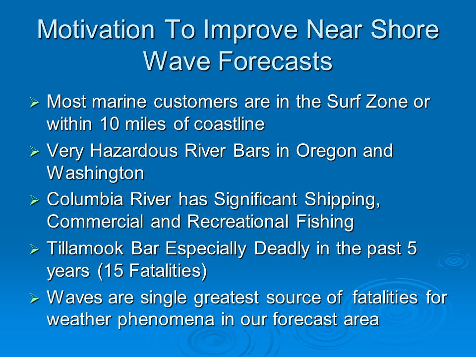Motivation To Improve Near Shore Wave Forecasts  Most marine customers are in the Surf Zone or within 10 miles of coastline  Very Hazardous River Bars in Oregon and Washington  Columbia River has Significant Shipping, Commercial and Recreational Fishing  Tillamook Bar Especially Deadly in the past 5 years (15 Fatalities)  Waves are single greatest source of fatalities for weather phenomena in our forecast area