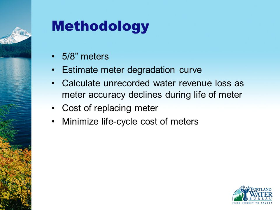 5/8 meters Estimate meter degradation curve Calculate unrecorded water revenue loss as meter accuracy declines during life of meter Cost of replacing meter Minimize life-cycle cost of meters Methodology