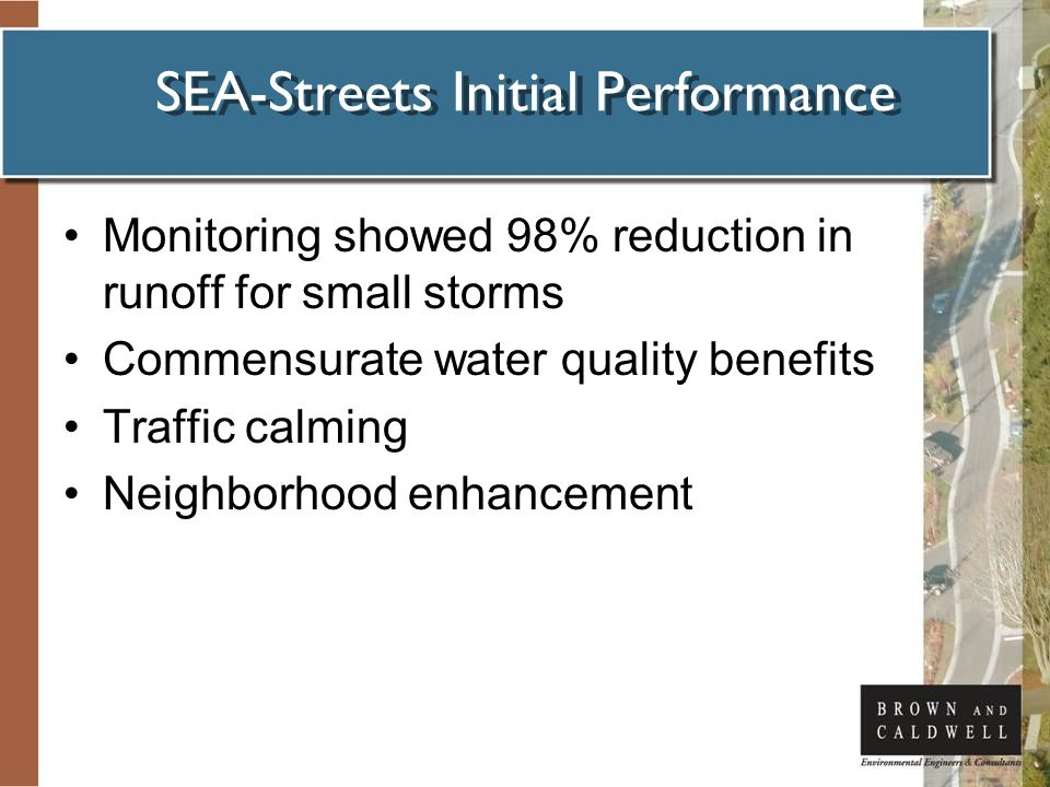 SEA-Streets Initial Performance Monitoring showed 98% reduction in runoff for small storms Commensurate water quality benefits Traffic calming Neighborhood enhancement