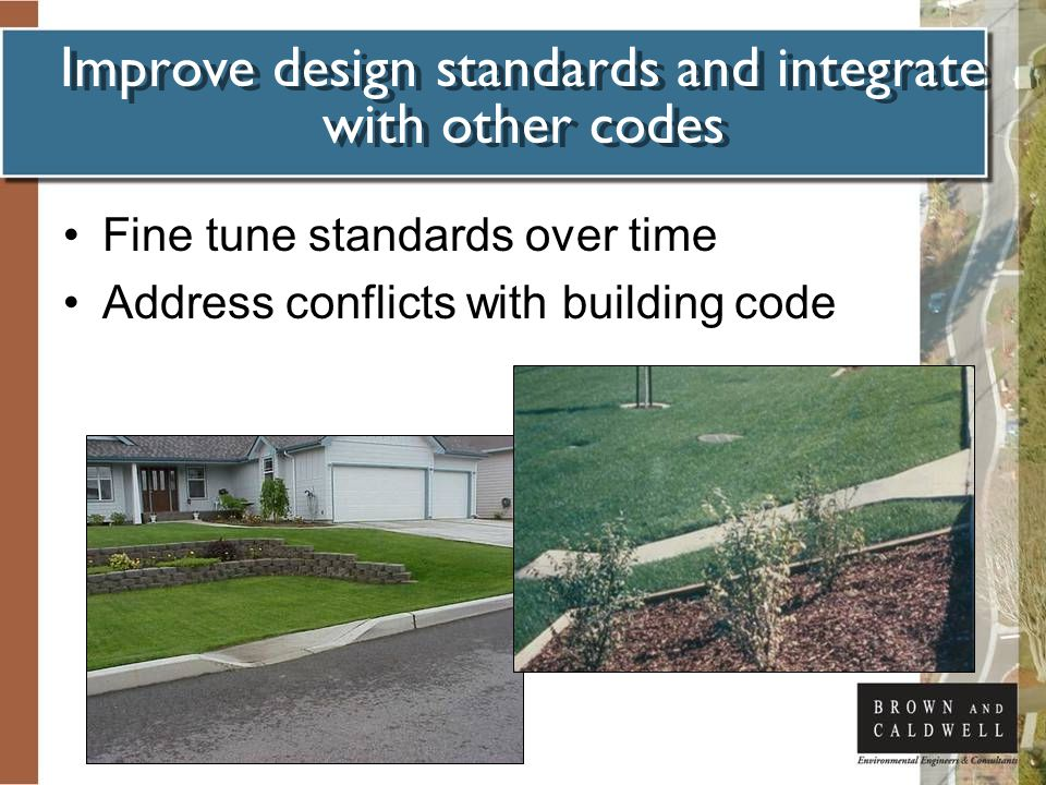 Improve design standards and integrate with other codes Fine tune standards over time Address conflicts with building code