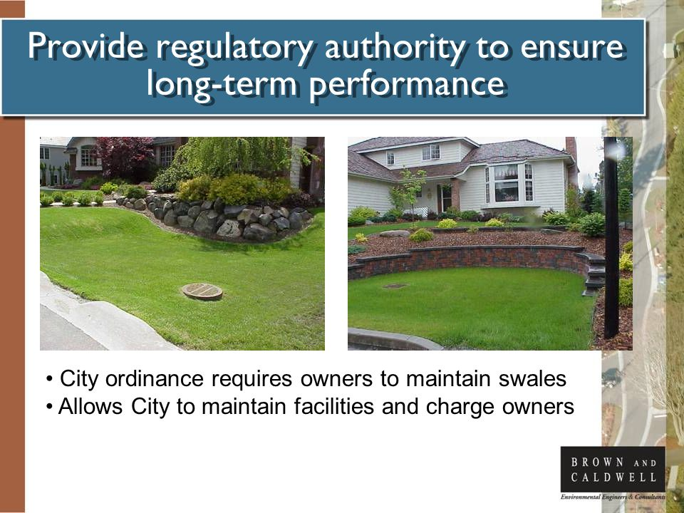 Provide regulatory authority to ensure long-term performance City ordinance requires owners to maintain swales Allows City to maintain facilities and charge owners