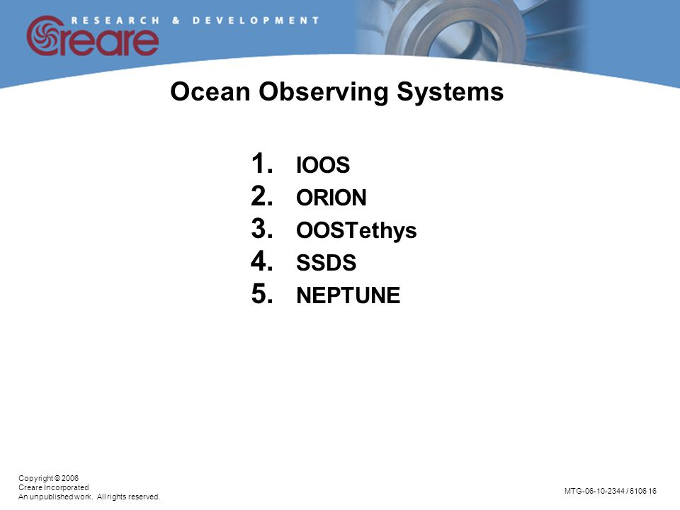 MTG-06-10-2344 / 6106 16 Copyright © 2006 Creare Incorporated An unpublished work. All rights reserved. Ocean Observing Systems 1. IOOS 2. ORION 3. OO