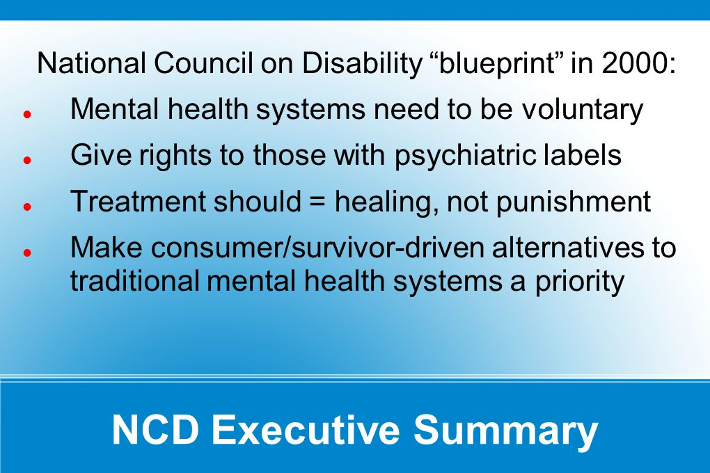 NCD Executive Summary National Council on Disability blueprint in 2000: Mental health systems need to be voluntary Give rights to those with psychiatric labels Treatment should = healing, not punishment Make consumer/survivor-driven alternatives to traditional mental health systems a priority