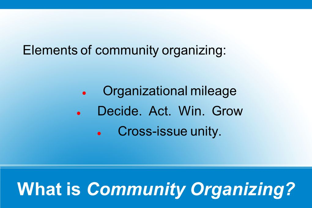 What is Community Organizing? Elements of community organizing: Organizational mileage Decide. Act. Win. Grow Cross-issue unity.
