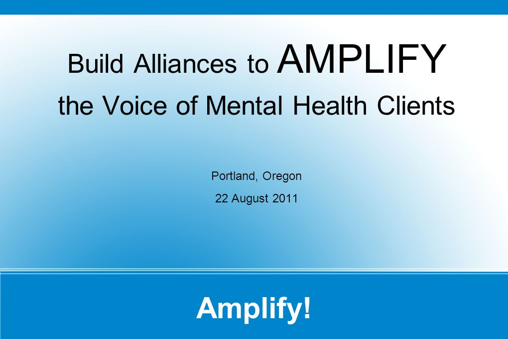Amplify! Build Alliances to AMPLIFY the Voice of Mental Health Clients Portland, Oregon 22 August 2011