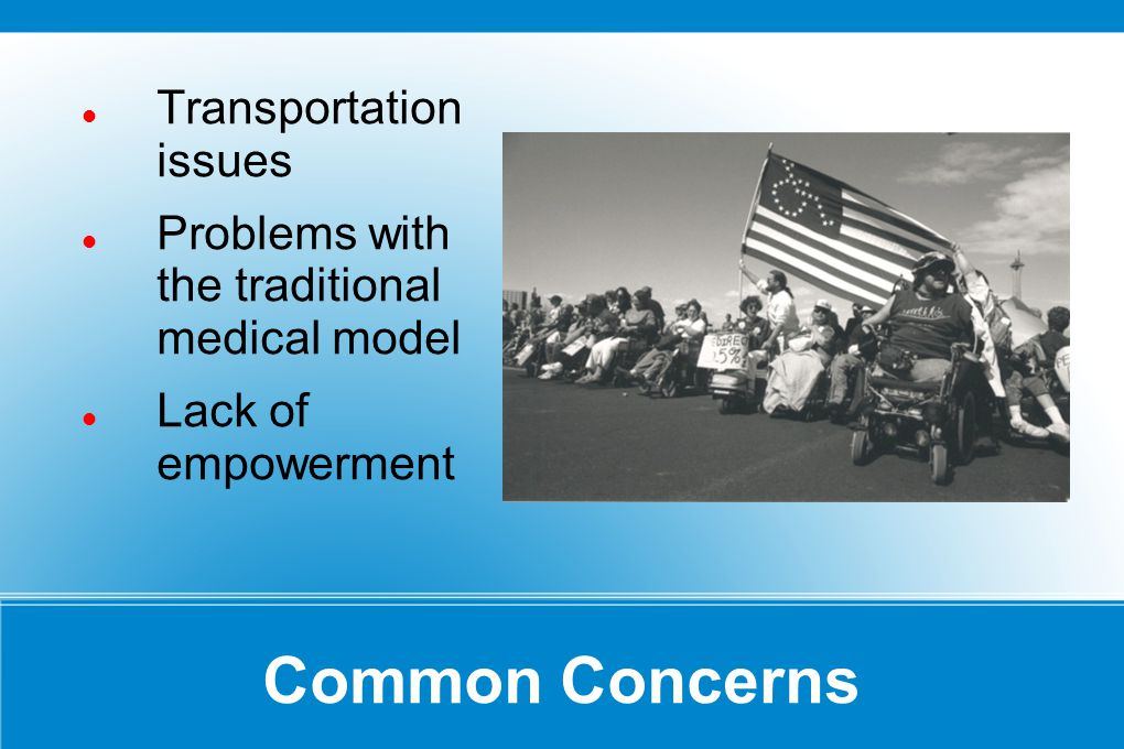 Common Concerns Transportation issues Problems with the traditional medical model Lack of empowerment
