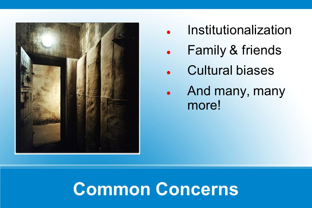 Common Concerns Institutionalization Family & friends Cultural biases And many, many more!
