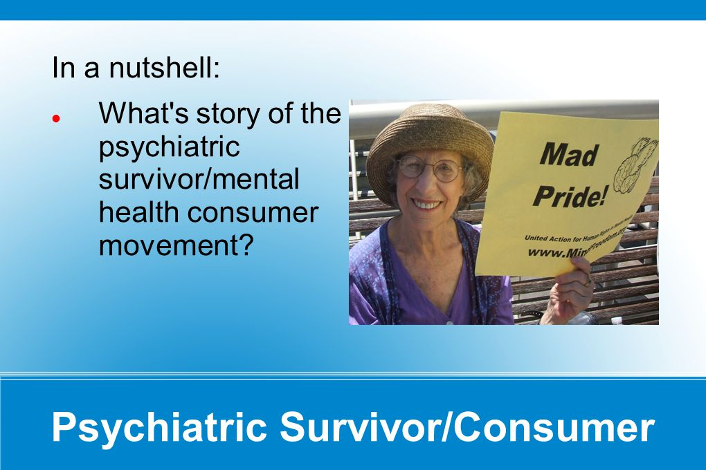 Psychiatric Survivor/Consumer In a nutshell: What s story of the psychiatric survivor/mental health consumer movement