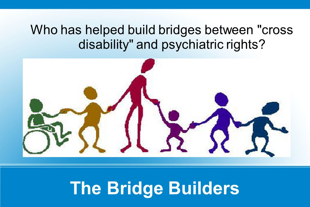 The Bridge Builders Who has helped build bridges between cross disability and psychiatric rights