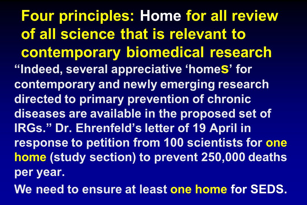 Four principles: Home for all review of all science that is relevant to contemporary biomedical research Indeed, several appreciative 'home s ' for contemporary and newly emerging research directed to primary prevention of chronic diseases are available in the proposed set of IRGs. Dr.