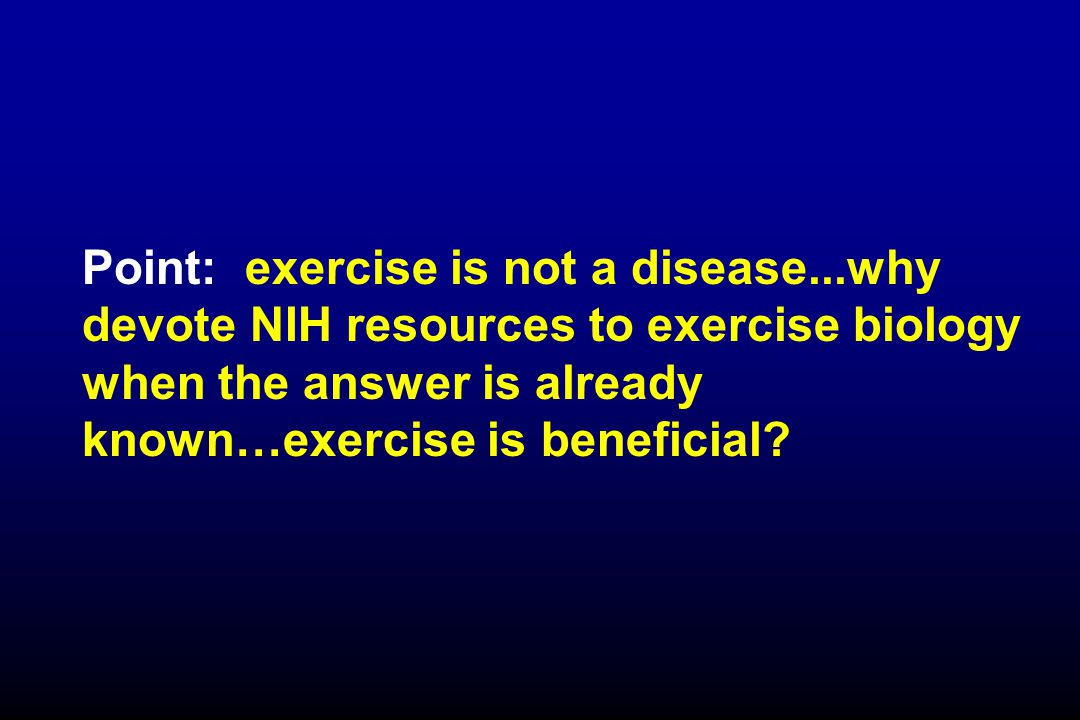Point: exercise is not a disease...why devote NIH resources to exercise biology when the answer is already known…exercise is beneficial