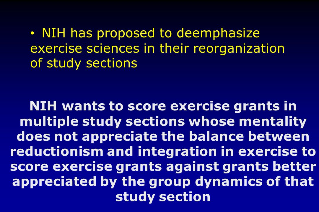 NIH has proposed to deemphasize exercise sciences in their reorganization of study sections NIH wants to score exercise grants in multiple study sections whose mentality does not appreciate the balance between reductionism and integration in exercise to score exercise grants against grants better appreciated by the group dynamics of that study section