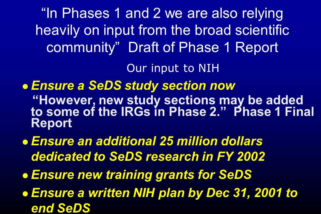 In Phases 1 and 2 we are also relying heavily on input from the broad scientific community Draft of Phase 1 Report Ensure a SeDS study section now However, new study sections may be added to some of the IRGs in Phase 2. Phase 1 Final Report Ensure an additional 25 million dollars dedicated to SeDS research in FY 2002 Ensure new training grants for SeDS Ensure a written NIH plan by Dec 31, 2001 to end SeDS Our input to NIH