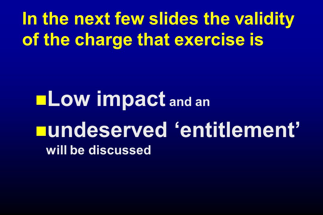 In the next few slides the validity of the charge that exercise is Low impact and an undeserved 'entitlement' will be discussed