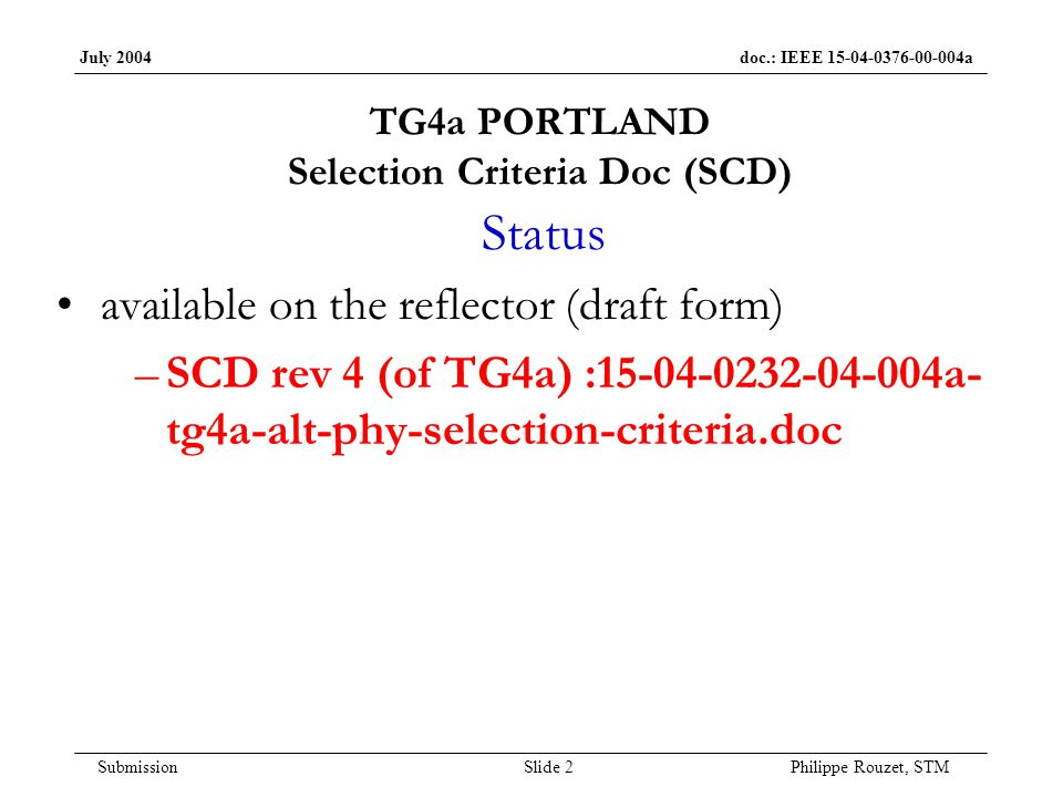 July 2004 doc.: IEEE 15-04-0376-00-004a Submission Slide 2 Philippe Rouzet, STM TG4a PORTLAND Selection Criteria Doc (SCD) Status available on the reflector (draft form) –SCD rev 4 (of TG4a) :15-04-0232-04-004a- tg4a-alt-phy-selection-criteria.doc