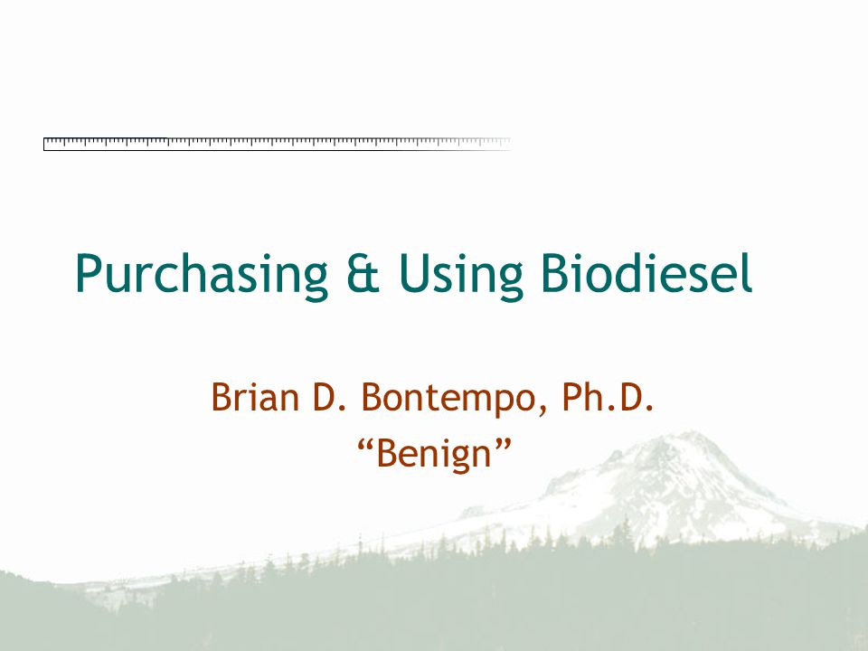 "Purchasing & Using Biodiesel Brian D. Bontempo, Ph.D. ""Benign"""