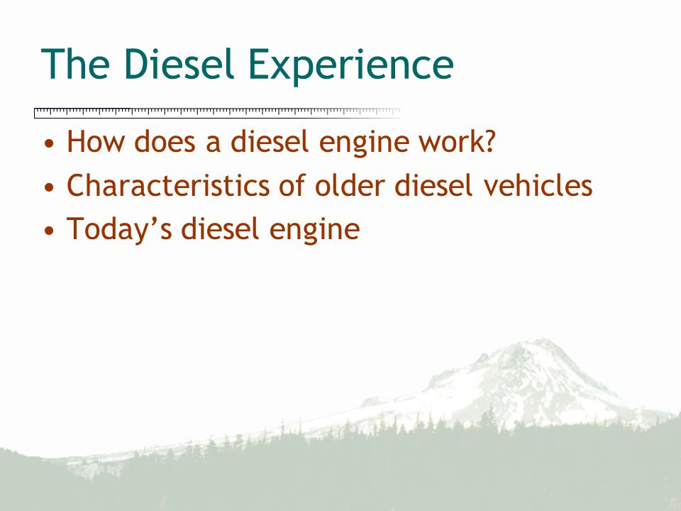 The Diesel Experience How does a diesel engine work? Characteristics of older diesel vehicles Today's diesel engine
