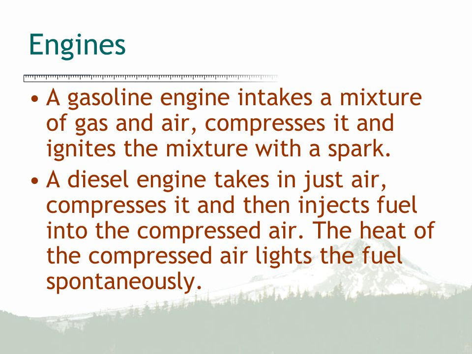 Engines A gasoline engine intakes a mixture of gas and air, compresses it and ignites the mixture with a spark. A diesel engine takes in just air, com