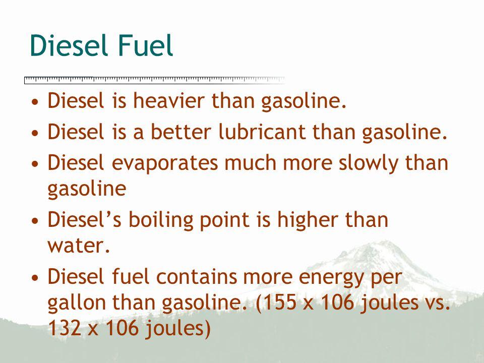 Diesel Fuel Diesel is heavier than gasoline. Diesel is a better lubricant than gasoline.