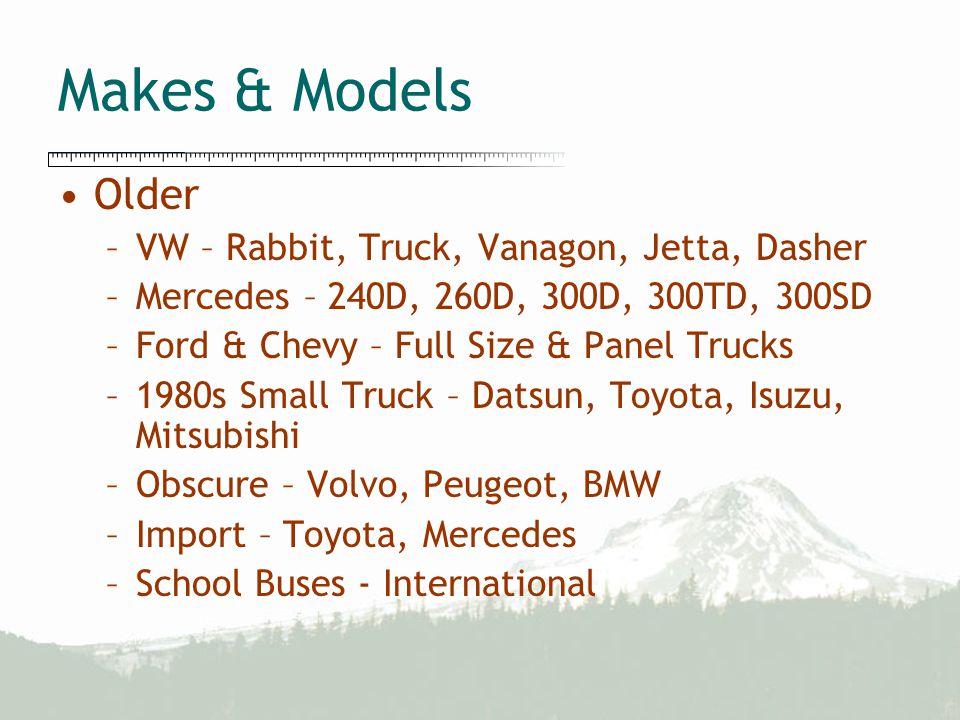 Makes & Models Older –VW – Rabbit, Truck, Vanagon, Jetta, Dasher –Mercedes – 240D, 260D, 300D, 300TD, 300SD –Ford & Chevy – Full Size & Panel Trucks –1980s Small Truck – Datsun, Toyota, Isuzu, Mitsubishi –Obscure – Volvo, Peugeot, BMW –Import – Toyota, Mercedes –School Buses - International