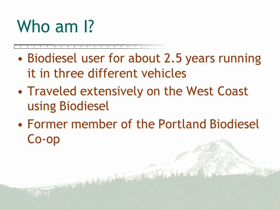 Who am I? Biodiesel user for about 2.5 years running it in three different vehicles Traveled extensively on the West Coast using Biodiesel Former memb