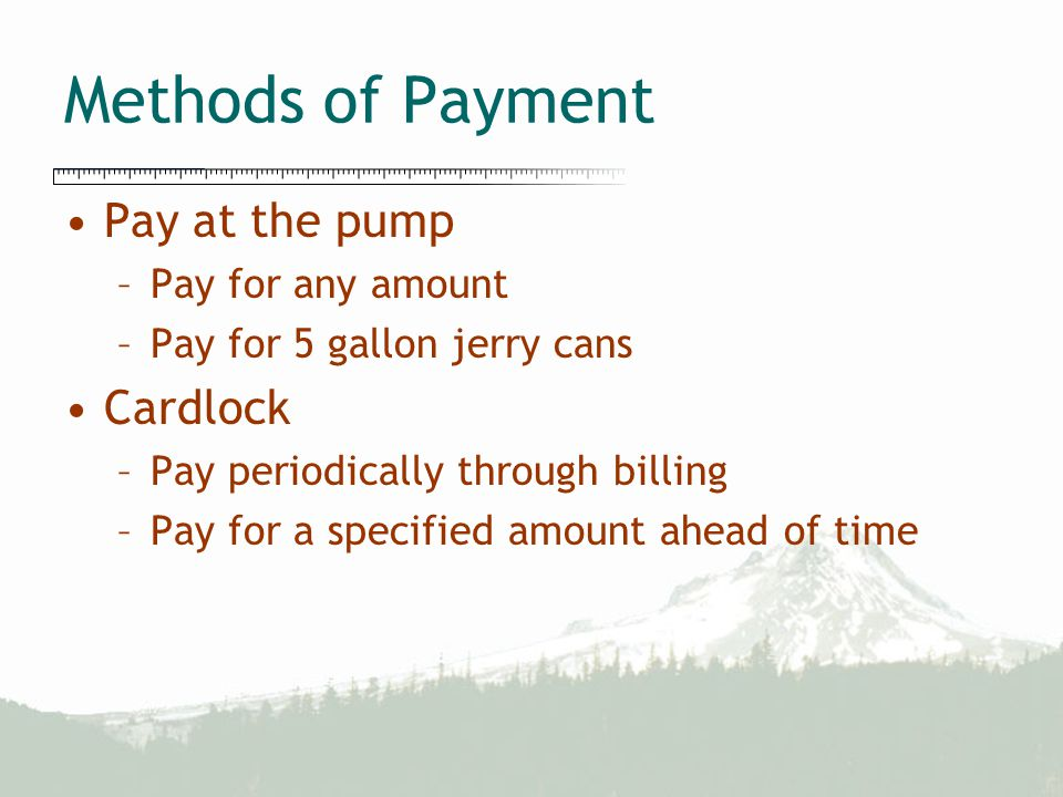 Methods of Payment Pay at the pump –Pay for any amount –Pay for 5 gallon jerry cans Cardlock –Pay periodically through billing –Pay for a specified am