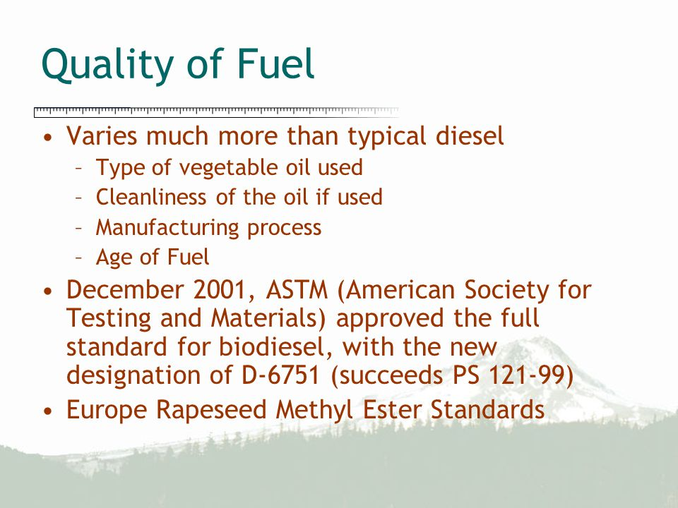 Quality of Fuel Varies much more than typical diesel –Type of vegetable oil used –Cleanliness of the oil if used –Manufacturing process –Age of Fuel D