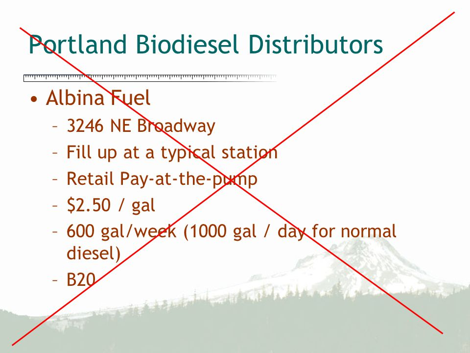 Portland Biodiesel Distributors Albina Fuel –3246 NE Broadway –Fill up at a typical station –Retail Pay-at-the-pump –$2.50 / gal –600 gal/week (1000 g