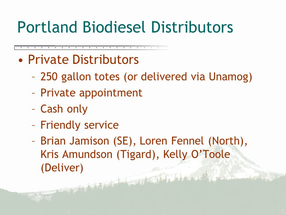 Portland Biodiesel Distributors Private Distributors –250 gallon totes (or delivered via Unamog) –Private appointment –Cash only –Friendly service –Br