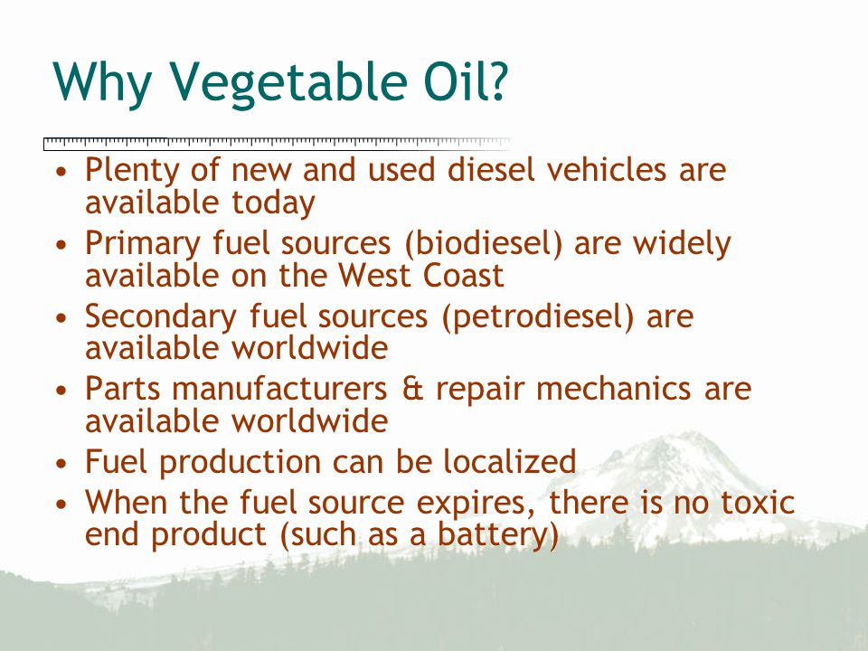 Why Vegetable Oil? Plenty of new and used diesel vehicles are available today Primary fuel sources (biodiesel) are widely available on the West Coast