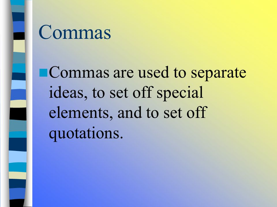 Commas, Colons, and Semicolons Commas are used to separate ideas, to set off special elements, and to set off quotations.