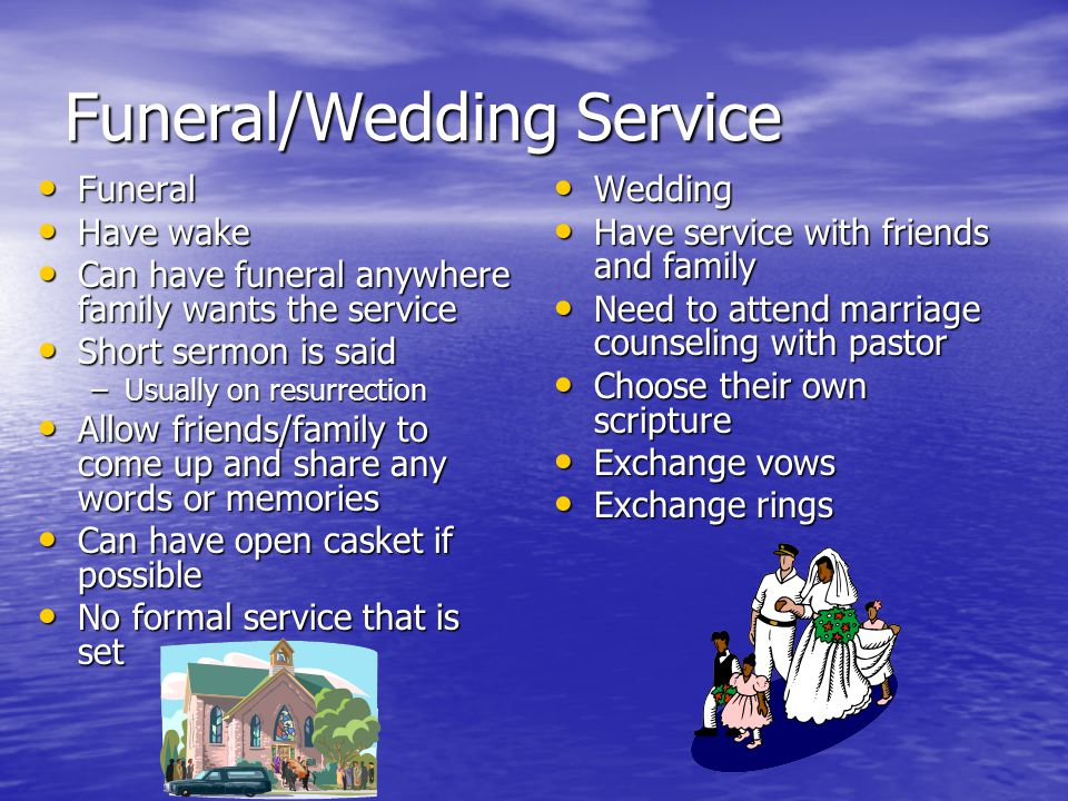 Funeral/Wedding Service Funeral Funeral Have wake Have wake Can have funeral anywhere family wants the service Can have funeral anywhere family wants the service Short sermon is said Short sermon is said –Usually on resurrection Allow friends/family to come up and share any words or memories Allow friends/family to come up and share any words or memories Can have open casket if possible Can have open casket if possible No formal service that is set No formal service that is set Wedding Wedding Have service with friends and family Have service with friends and family Need to attend marriage counseling with pastor Need to attend marriage counseling with pastor Choose their own scripture Choose their own scripture Exchange vows Exchange vows Exchange rings Exchange rings