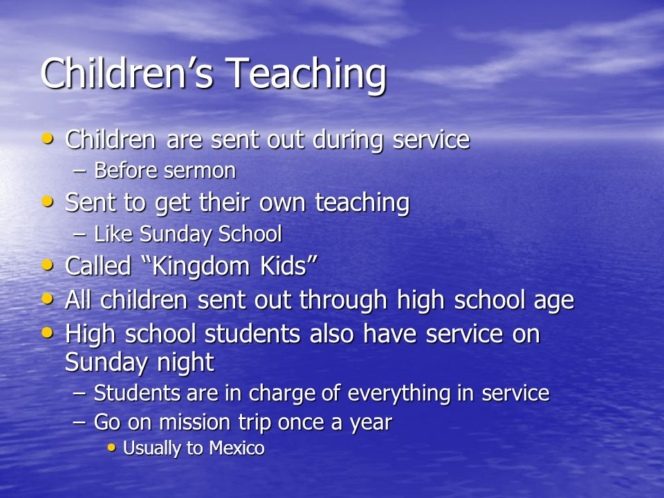 Children's Teaching Children are sent out during service Children are sent out during service –Before sermon Sent to get their own teaching Sent to get their own teaching –Like Sunday School Called Kingdom Kids Called Kingdom Kids All children sent out through high school age All children sent out through high school age High school students also have service on Sunday night High school students also have service on Sunday night –Students are in charge of everything in service –Go on mission trip once a year Usually to Mexico Usually to Mexico