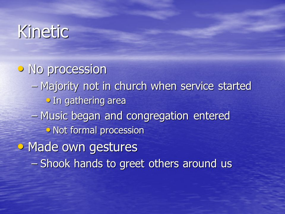 Kinetic No procession No procession –Majority not in church when service started In gathering area In gathering area –Music began and congregation entered Not formal procession Not formal procession Made own gestures Made own gestures –Shook hands to greet others around us
