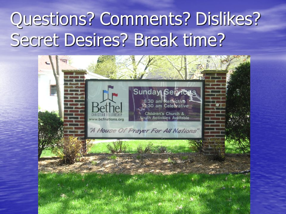 Questions? Comments? Dislikes? Secret Desires? Break time?