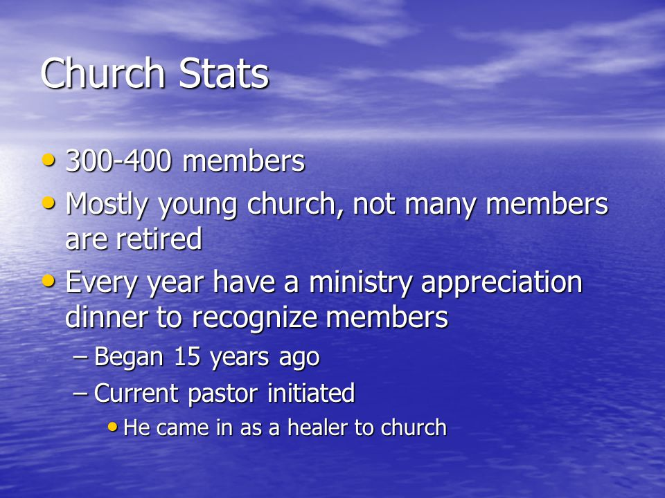Church Stats 300-400 members 300-400 members Mostly young church, not many members are retired Mostly young church, not many members are retired Every year have a ministry appreciation dinner to recognize members Every year have a ministry appreciation dinner to recognize members –Began 15 years ago –Current pastor initiated He came in as a healer to church He came in as a healer to church