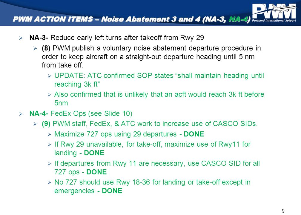 9 PWM ACTION ITEMS – Noise Abatement 3 and 4 (NA-3, NA-4)  NA-3- Reduce early left turns after takeoff from Rwy 29  (8) PWM publish a voluntary nois