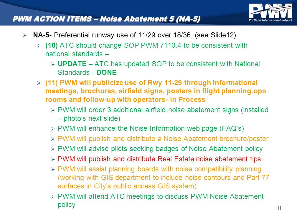 11 PWM ACTION ITEMS – Noise Abatement 5 (NA-5)  NA-5- Preferential runway use of 11/29 over 18/36. (see Slide12)  (10) ATC should change SOP PWM 711