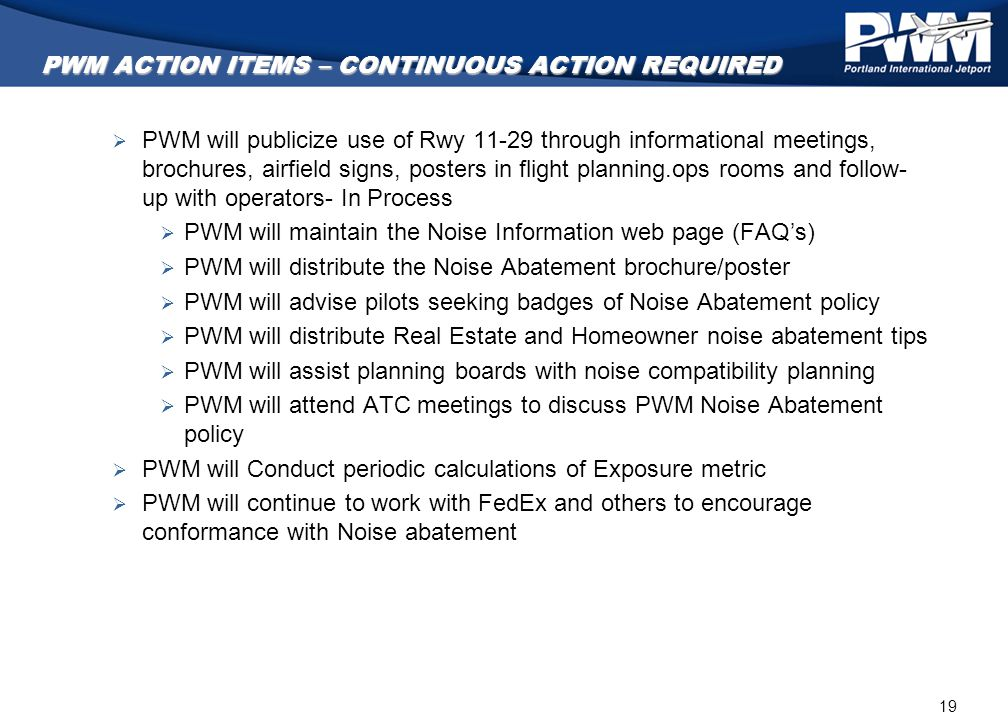 19 PWM ACTION ITEMS – CONTINUOUS ACTION REQUIRED  PWM will publicize use of Rwy 11-29 through informational meetings, brochures, airfield signs, post