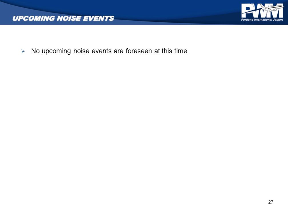27 UPCOMING NOISE EVENTS  No upcoming noise events are foreseen at this time.