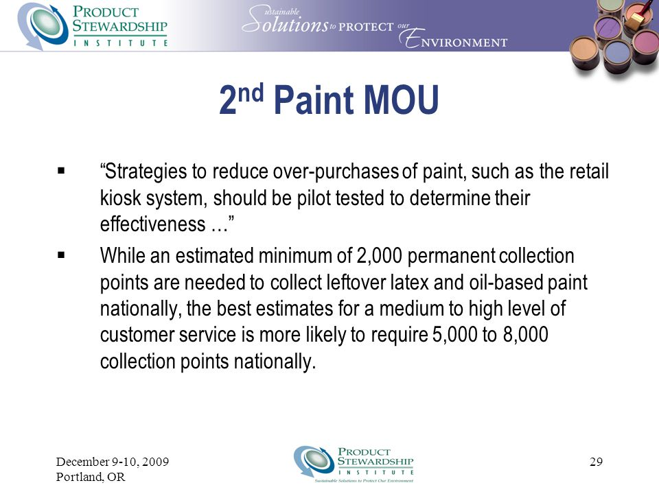 December 9-10, 2009 Portland, OR 28 2nd Paint MOU  November 2007 to July 1, 2008 – Design and develop a Paint Stewardship Organization (PSO) and Minnesota Demonstration Project using up-front funding from NPCA until sustainable consumer-based cost-recovery financing system is put in place.