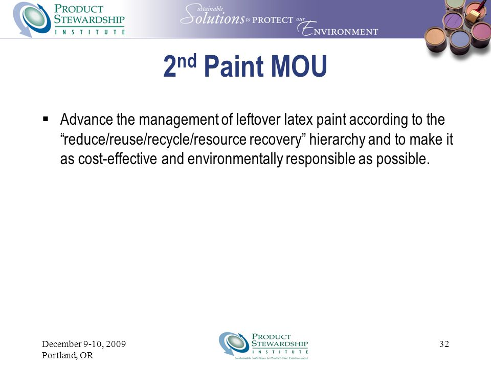 December 9-10, 2009 Portland, OR 31 2 nd Paint MOU  Undertake effective consumer education to reduce the volume of leftover paint and the cost of its management.