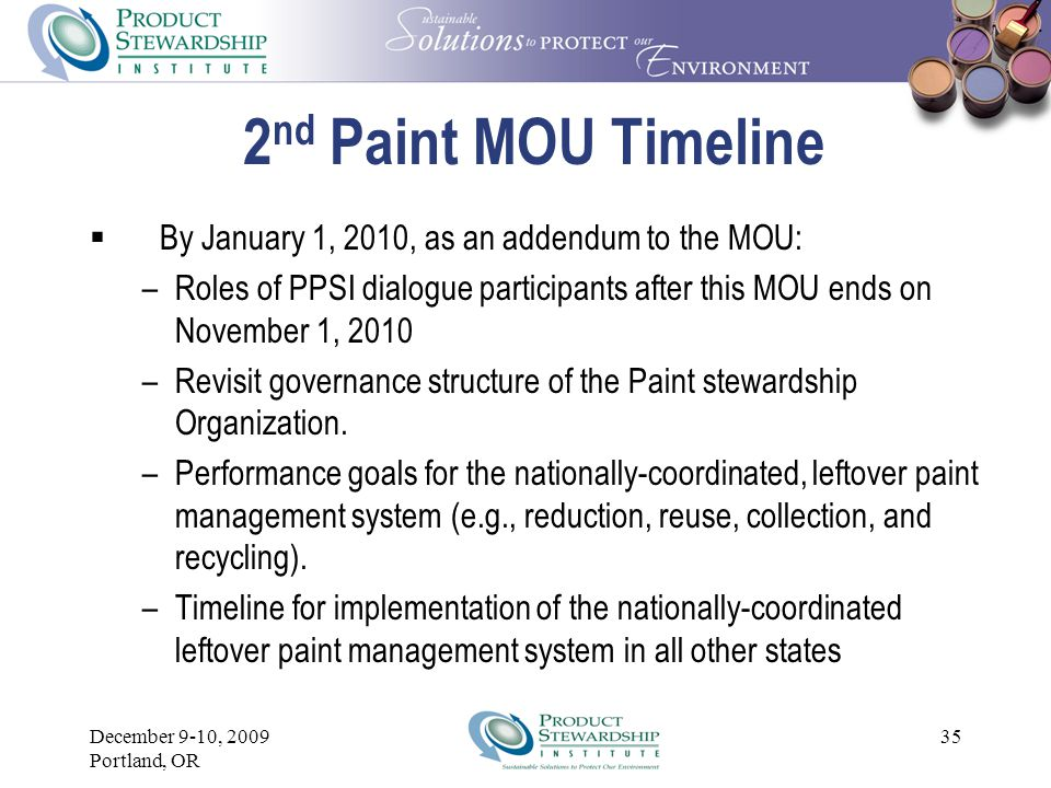 December 9-10, 2009 Portland, OR 34 2 nd Paint MOU – collection  Mission : Design, implement, and evaluate a fully-funded, statewide, post-consumer paint management system that is economical, flexible, replicable, and relevant to other states throughout the country.