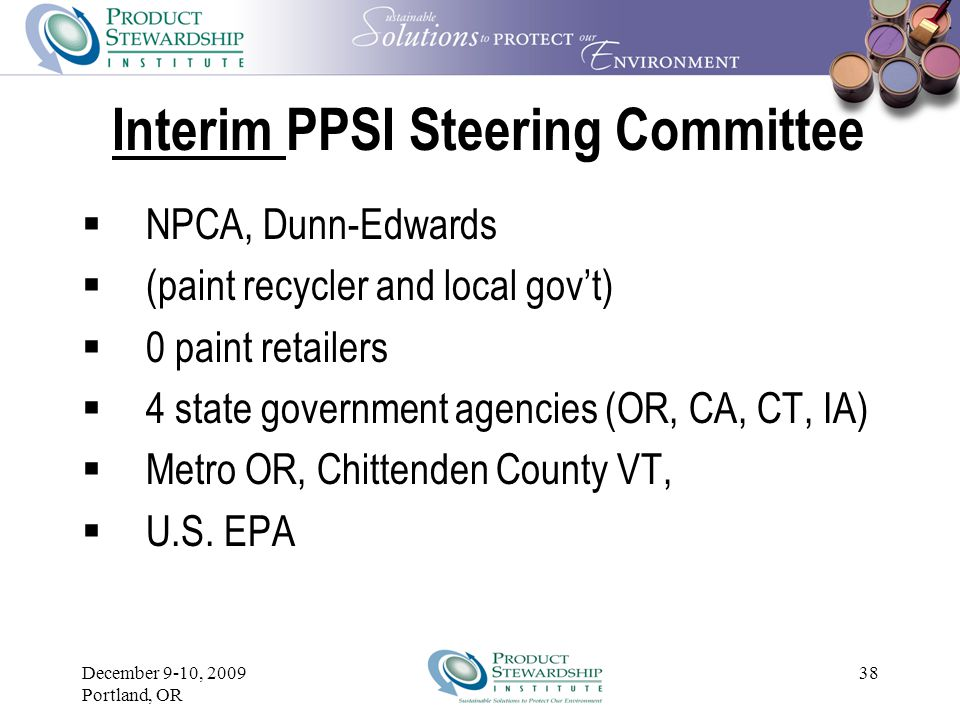 December 9-10, 2009 Portland, OR 37 Original PPSI Steering Committee  5 paint manufacturers chosen by NPCA (NPCA staff count as 1 of the 5 manufacturers)  1 recycler  4 paint retailers  3 state government agencies  3 local government agencies, at least one of which is a paint recycler  1 federal government agency (U.S.