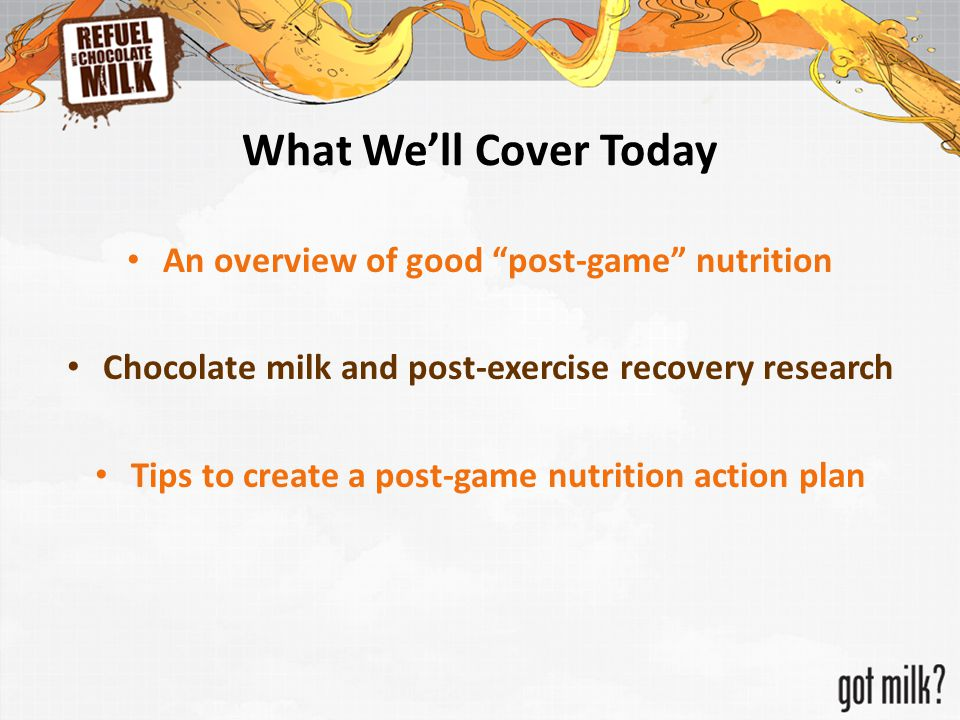 "What We'll Cover Today An overview of good ""post-game"" nutrition Chocolate milk and post-exercise recovery research Tips to create a post-game nutriti"