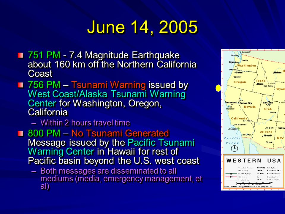 June 14, 2005 751 PM - 7.4 Magnitude Earthquake about 160 km off the Northern California Coast 756 PM – Tsunami Warning issued by West Coast/Alaska Tsunami Warning Center for Washington, Oregon, California –Within 2 hours travel time 800 PM – No Tsunami Generated Message issued by the Pacific Tsunami Warning Center in Hawaii for rest of Pacific basin beyond the U.S.