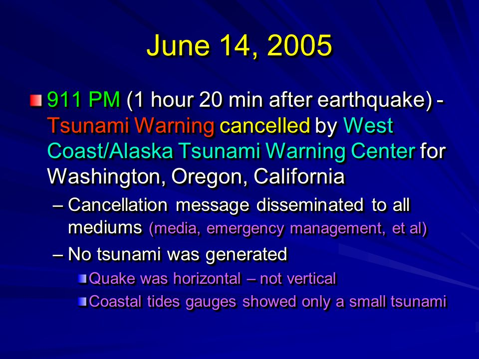 June 14, 2005 911 PM (1 hour 20 min after earthquake) - Tsunami Warning cancelled by West Coast/Alaska Tsunami Warning Center for Washington, Oregon, California –Cancellation message disseminated to all mediums (media, emergency management, et al) –No tsunami was generated Quake was horizontal – not vertical Coastal tides gauges showed only a small tsunami 911 PM (1 hour 20 min after earthquake) - Tsunami Warning cancelled by West Coast/Alaska Tsunami Warning Center for Washington, Oregon, California –Cancellation message disseminated to all mediums (media, emergency management, et al) –No tsunami was generated Quake was horizontal – not vertical Coastal tides gauges showed only a small tsunami